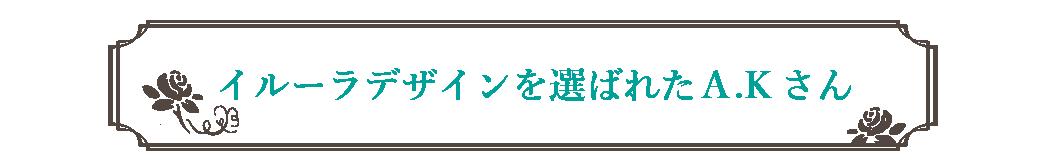 イルーラデザインを選ばれたA.Kさん